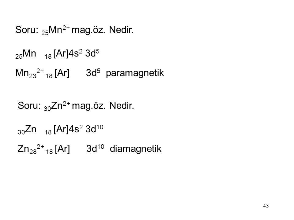 Soru: 25Mn2+ mag.öz. Nedir. 25Mn 18 [Ar]4s2 3d5. Mn232+ 18 [Ar] 3d5 paramagnetik. Soru: 30Zn2+ mag.öz. Nedir.